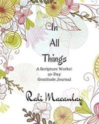 Journal: In All Things: 30 Day Inspirational Gratitude Journal: Scripture Works! There Is Power in God's Word. a Devotional Jou