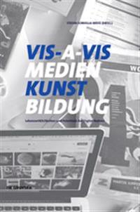 VIS-A-VIS Medien.Kunst.Bildung: Lebenswirklichkeiten Und Kreative Potentiale Der Digital Natives