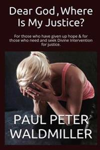 Dear God, Where Is My Justice?: For Those Who Have Given Up Hope & for Those Who Need and Seek Divine Intervention for Justice.