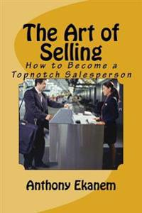 The Art of Selling: How to Become a Topnotch Salesperson
