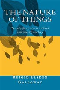 The Nature of Things: Twenty-Four Stories about Embracing Reality