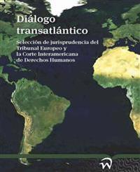 Dialogo Transatlantico: Seleccion de Jurisprudencia del Tribunal Europeo y La Corte Interamericana de Derechos Humanos