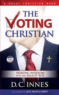 The Voting Christian: Seeking Wisdom for the Ballot Box