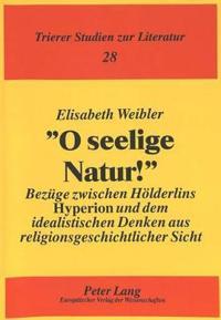 -O Seelige Natur -: Bezuege Zwischen Hoelderlins Hyperion Und Dem Idealistischen Denken Aus Religionsgeschichtlicher Sicht