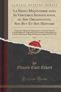 La Franc-Maonnerie Dans Sa V'Ritable Signification, Ou Son Organisation, Son But Et Son Histoire, Vol. 1