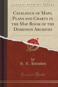 Catalogue of Maps, Plans and Charts in the Map Room of the Dominion Archives (Classic Reprint)
