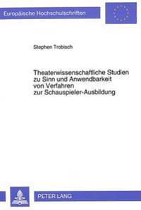 Theaterwissenschaftliche Studien Zu Sinn Und Anwendbarkeit Von Verfahren Zur Schauspieler-Ausbildung: Mit Besonderer Beruecksichtigung Der Lehr-Method