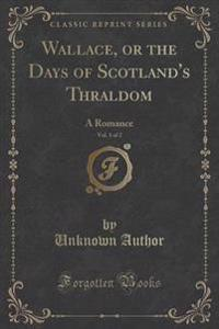 Wallace, or the Days of Scotland's Thraldom, Vol. 1 of 2