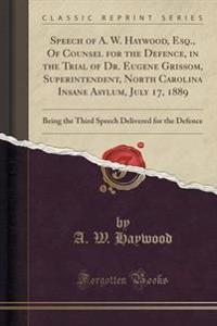 Speech of A. W. Haywood, Esq., of Counsel for the Defence, in the Trial of Dr. Eugene Grissom, Superintendent, North Carolina Insane Asylum, July 17, 1889
