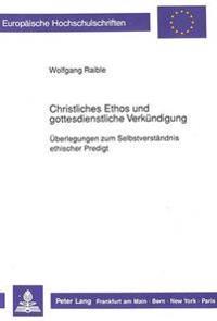 Christliches Ethos Und Gottesdienstliche Verkuendigung: Ueberlegungen Zum Selbstverstaendnis Ethischer Predigt
