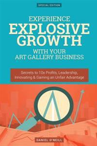 Experience Explosive Growth with Your Art Gallery Business: Secrets to 10x Profits, Leadership, Innovation & Gaining an Unfair Advantage