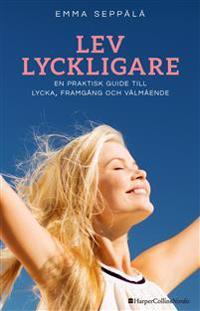 Lev lyckligare : En praktisk guide till lycka, framgång och välmående