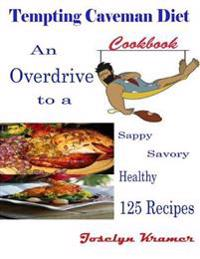 Tempting Caveman Diet Cookbook : An Overdrive to a Sappy Savory Healthy 125 Recipes