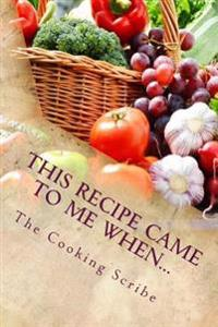 This Recipe Came to Me When...: Includes What to Do When the Recipe Goes Wrong!