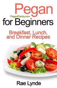 Pegan for Beginners: Breakfast, Lunch, and Dinner Recipes