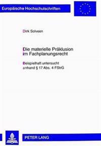 Die Materielle Praeklusion Im Fachplanungsrecht: Beispielhaft Untersucht Anhand 17 ABS. 4 Fstrg