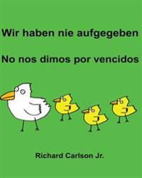 Wir Haben Nie Aufgegeben No Nos Dimos Por Vencidos: Ein Bilderbuch Für Kinder Deutsch-Spanisch (Spanien) (Zweisprachige Ausgabe)