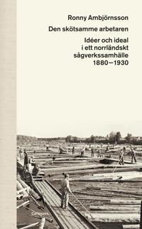 Den skötsamme arbetaren : Idéer och ideal i ett norrländskt sågverkssamhäll