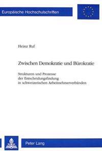 Zwischen Demokratie Und Buerokratie: Strukturen Und Prozesse Der Entscheidungsfindung in Schweizerischen Arbeitnehmerverbaenden