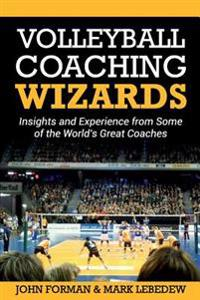 Volleyball Coaching Wizards: Insights and Experience from Some of the World's Great Coaches