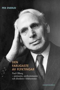 Den farligaste av flyktingar : Paul Olberg - antinazist, antikommunist och dissident i folkhemmet