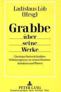 Grabbe Ueber Seine Werke: Christian Dietrich Grabbes Selbstzeugnisse Zu Seinen Dramen, Aufsaetzen Und Plaenen