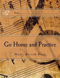 Go Home and Practice: Music Practice Book