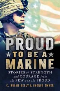 Proud to Be a Marine: Stories of Strength and Courage from the Few and the Proud