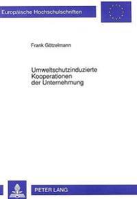 Umweltschutzinduzierte Kooperationen Der Unternehmung: Anlaesse, Typen Und Gestaltungspotentiale