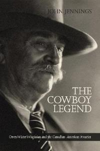 The Cowboy Legend: Owen Wister's Virginian and the Canadian-American Ranching Frontier