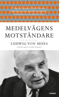 Medelvägens motståndare : Ludwig von Mises texter i urval av Kurt Wickman