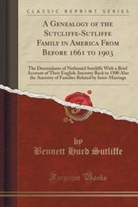 A Genealogy of the Sutcliffe-Sutliffe Family in America from Before 1661 to 1903