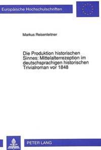 Die Produktion Historischen Sinnes: Mittelalterrezeption Im Deutschsprachigen Historischen Trivialroman VOR 1848