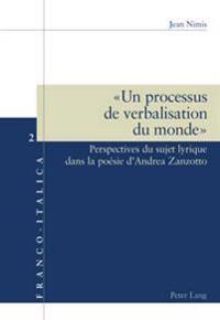 « Un Processus de Verbalisation Du Monde »: Perspectives Du Sujet Lyrique Dans La Poésie d'Andrea Zanzotto