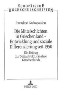 Die Mittelschichten in Griechenland - Entwicklung Und Soziale Differenzierung Seit 1950: Ein Beitrag Zur Sozialstrukturanalyse Griechenlands