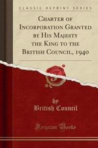 Charter of Incorporation Granted by His Majesty the King to the British Council, 1940 (Classic Reprint)