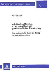 Individuelles Handeln in Der Interaktion Mit Gesellschaftlicher Entwicklung: Eine Paedagogische Studie ALS Beitrag Zur Biographieforschung