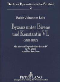 Byzanz Unter Eirene Und Konstantin VI. (780-802): Mit Einem Kapitel Ueber Leon IV. (775-780) Von Ilse Rochow