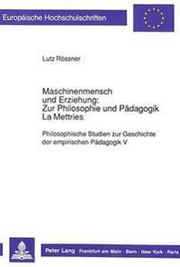 Maschinenmensch Und Erziehung: Zur Philosophie Und Paedagogik La Mettries: Philosophische Studien Zur Geschichte Der Empirischen Paedagogik