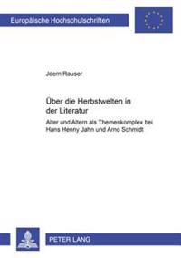 «ueber Die Herbstwelten in Der Literatur»: Alter Und Altern ALS Themenkomplex Bei Hans Henny Jahnn Und Arno Schmidt