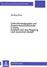 Unternehmensgruppen Und Zusammenschlusskontrolle in China: . Empfiehlt Sich Eine Regelung Nach Deutschem Modell?