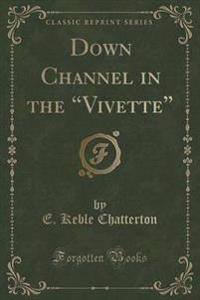"Down Channel in the ""Vivette"" (Classic Reprint)"