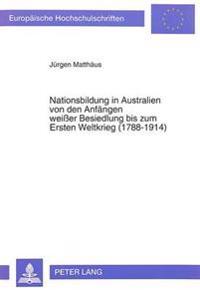 Nationsbildung in Australien Von Den Anfaengen Weisser Besiedlung Bis Zum Ersten Weltkrieg (1788-1914)