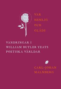 Var hemlig och gläds : vandringar i William Butler Yeats poetiska världar