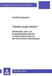 -Literatur Zeugt Literatur-: Intertextuelle, Motiv- Und Kulturgeschichtliche Studien Zu Alfred Doeblins Poetik Und Dem Roman Berlin Alexanderplatz