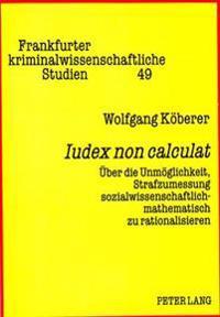 Iudex Non Calculat: Ueber Die Unmoeglichkeit, Strafzumessung Sozialwissenschaftlich-Mathematisch Zu Rationalisieren
