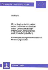 Koordination Individueller Wirtschaftlicher Aktivitaeten Unter Unvollkommener Information, Unsicherheit Und Erwartungsbildung: Eine Analyse Gleichgewi