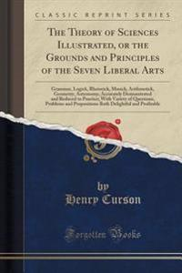 The Theory of Sciences Illustrated, or the Grounds and Principles of the Seven Liberal Arts
