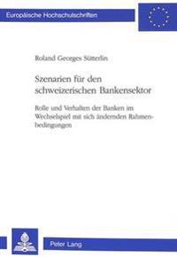Szenarien Fuer Den Schweizerischen Bankensektor: Rolle Und Verhalten Der Banken Im Wechselspiel Mit Sich Aendernden Rahmenbedingungen