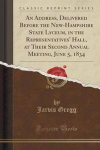 An Address, Delivered Before the New-Hampshire State Lyceum, in the Representatives' Hall, at Their Second Annual Meeting, June 5, 1834 (Classic Reprint)